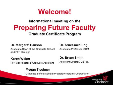 Welcome! Informational meeting on the Preparing Future Faculty Graduate Certificate Program Dr. Margaret Hanson Associate Dean of the Graduate School and.