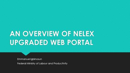 AN OVERVIEW OF NELEX UPGRADED WEB PORTAL Emmanuel Igbinosun Federal Ministry of Labour and Productivity Emmanuel Igbinosun Federal Ministry of Labour and.