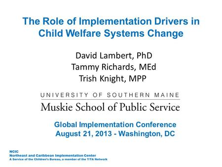 The Role of Implementation Drivers in Child Welfare Systems Change David Lambert, PhD Tammy Richards, MEd Trish Knight, MPP Global Implementation Conference.