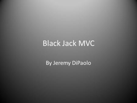 Black Jack MVC By Jeremy DiPaolo. Introduction Goal: To create a Black Jack game that takes advantage of the MVC framework. Uses many of the components.