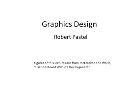 "Graphics Design Robert Pastel Figures of this lectures are from McCracken and Wolfe, ""User-Centered Website Development"""