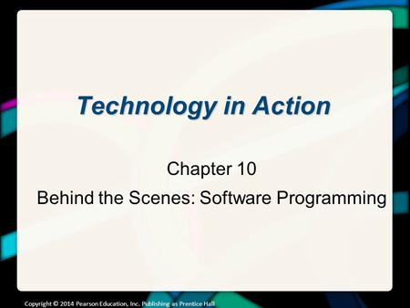 Technology in Action Chapter 10 Behind the Scenes: Software Programming Copyright © 2014 Pearson Education, Inc. Publishing as Prentice Hall.
