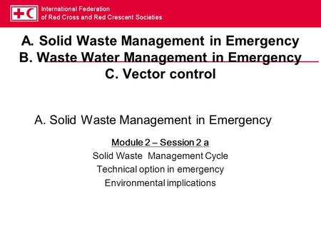 A. Solid Waste Management in Emergency B. Waste Water Management in Emergency C. Vector control Module 2 – Session 2 a Solid Waste Management Cycle Technical.