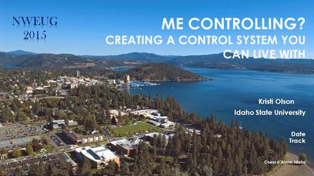 ME CONTROLLING? CREATING A CONTROL SYSTEM YOU CAN LIVE WITH Kristi Olson Idaho State University Date Track Coeur d'Alene, Idaho.
