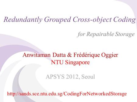 © 2012 A. Datta & F. Oggier, NTU Singapore Redundantly Grouped Cross-object Coding for Repairable Storage Anwitaman Datta & Frédérique Oggier NTU Singapore.