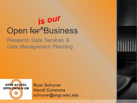 Open for ^ Business Research Data Services & Data Management Planning Ryan Schryver Wendt Commons is our.
