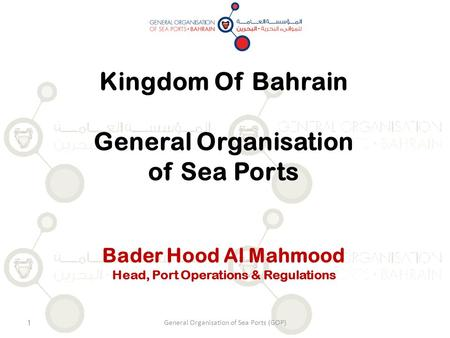 General Organisation of Sea Ports (GOP)1 Kingdom Of Bahrain General Organisation of Sea Ports Bader Hood Al Mahmood Head, Port Operations & Regulations.