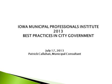 IOWA MUNICIPAL PROFESSIONALS INSTITUTE 2013 BEST PRACTICES IN CITY GOVERNMENT July 17, 2013 Patrick Callahan, Municipal Consultant.