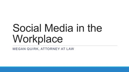 Social Media in the Workplace MEGAN QUIRK, ATTORNEY AT LAW.