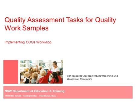 Quality Assessment Tasks for Quality Work Samples Implementing COGs Workshop School Based Assessment and Reporting Unit Curriculum Directorate NSW Department.