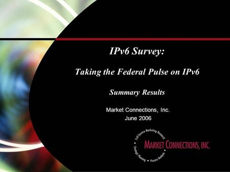 IPv6 Survey: Taking the Federal Pulse on IPv6 Summary Results Market Connections, Inc. June 2006.