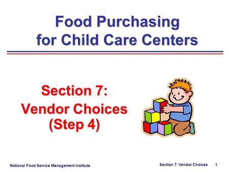 National Food Service Management Institute Section 7: Vendor Choices 1 Section 7: Vendor Choices (Step 4) Food Purchasing for Child Care Centers.