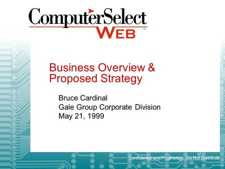 Business Overview & Proposed Strategy Bruce Cardinal Gale Group Corporate Division May 21, 1999 Confidential and Proprietary. Do Not Distribute.