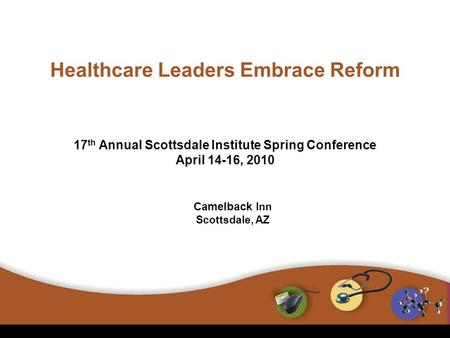 17 th Annual Scottsdale Institute Spring Conference April 14-16, 2010 Healthcare Leaders Embrace Reform Camelback Inn Scottsdale, AZ.