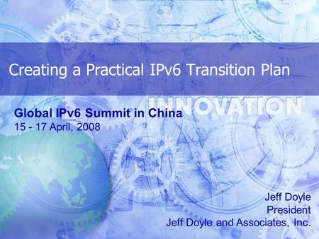 Creating a Practical IPv6 Transition Plan Jeff Doyle President Jeff Doyle and Associates, Inc. Global IPv6 Summit in China 15 - 17 April, 2008.