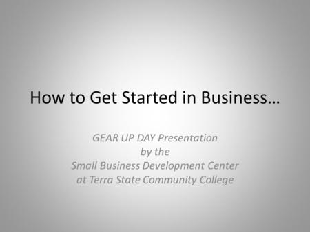 How to Get Started in Business… GEAR UP DAY Presentation by the Small Business Development Center at Terra State Community College.