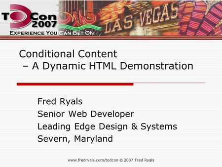 Www.fredryals.com/todcon © 2007 Fred Ryals Conditional Content – A Dynamic HTML Demonstration Fred Ryals Senior Web Developer Leading Edge Design & Systems.