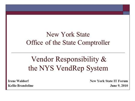 New York State Office of the State Comptroller Vendor Responsibility & the NYS VendRep System New York State IT Forum June 9, 2010 Irene Waldorf Kellie.
