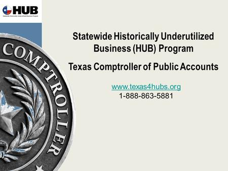 Statewide Historically Underutilized Business (HUB) Program Texas Comptroller of Public Accounts www.texas4hubs.org 1-888-863-5881.