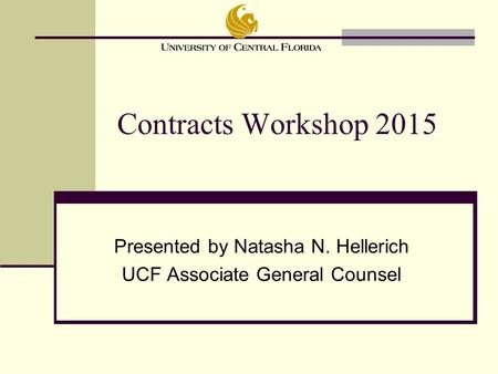 Presented by Natasha N. Hellerich UCF Associate General Counsel Contracts Workshop 2015.