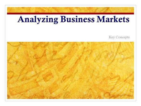 Analyzing Business Markets Key Concepts. Characteristics of Business Markets Fewer, larger buyers Close supplier-customer relationship Professional purchasing.