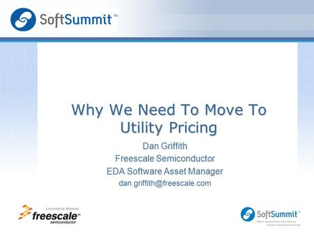 Dan Griffith Freescale Semiconductor EDA Software Asset Manager Logo Area for Speaker Why We Need To Move To Utility Pricing.