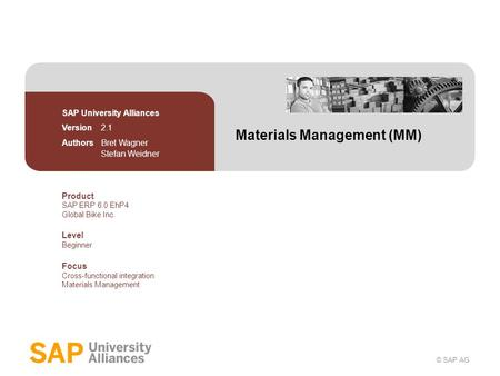 © SAP AG Materials Management (MM) SAP University Alliances Version 2.1 Authors Bret Wagner Stefan Weidner Product SAP ERP 6.0 EhP4 Global Bike Inc. Level.