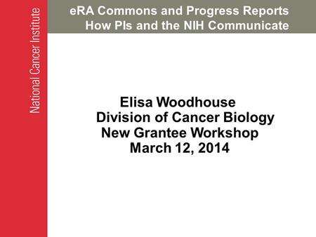 ERA Commons and Progress Reports How PIs and the NIH Communicate Elisa Woodhouse Division of Cancer Biology New Grantee Workshop March 12, 2014.