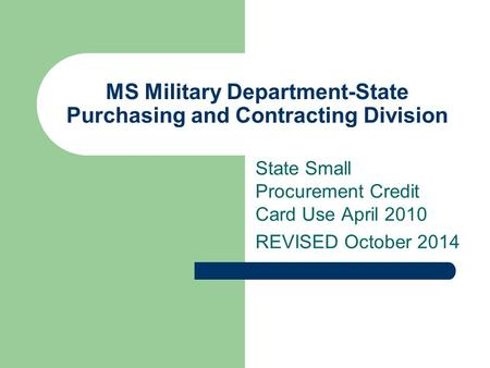 MS Military Department-State Purchasing and Contracting Division State Small Procurement Credit Card Use April 2010 REVISED October 2014.