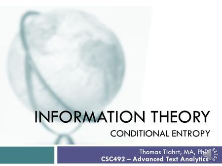 INFORMATION THEORY CONDITIONAL ENTROPY Thomas Tiahrt, MA, PhD CSC492 – Advanced Text Analytics.