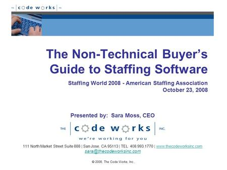  2008, The Code Works, Inc., The Non-Technical Buyer's Guide to Staffing Software 111 North Market Street Suite 888 | San Jose, CA 95113 | TEL: 408.993.1770.