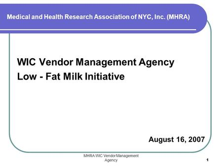 MHRA WIC Vendor Management Agency1 WIC Vendor Management Agency Low - Fat Milk Initiative August 16, 2007 Medical and Health Research Association of NYC,