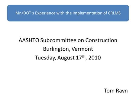 AASHTO Subcommittee on Construction Burlington, Vermont Tuesday, August 17 th, 2010 Tom Ravn.
