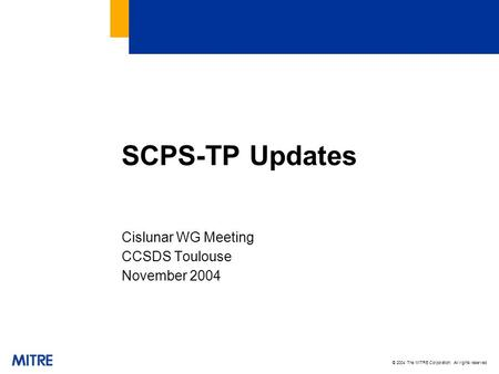 © 2004 The MITRE Corporation. All rights reserved SCPS-TP Updates Cislunar WG Meeting CCSDS Toulouse November 2004.
