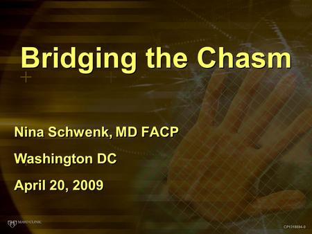 CP1318694-0 Bridging the Chasm Nina Schwenk, MD FACP Washington DC April 20, 2009 Nina Schwenk, MD FACP Washington DC April 20, 2009.