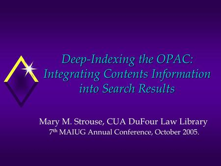 Deep-Indexing the OPAC: Integrating Contents Information into Search Results Mary M. Strouse, CUA DuFour Law Library 7 th MAIUG Annual Conference, October.