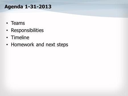 Agenda 1-31-2013 Teams Responsibilities Timeline Homework and next steps.