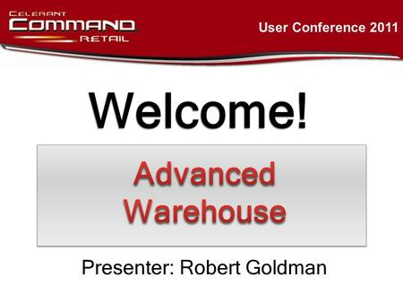 Welcome! User Conference 2011 Presenter: Robert Goldman.