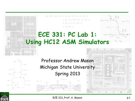P.1ECE 331, Prof. A. Mason Professor Andrew Mason Michigan State University Spring 2013 ECE 331: PC Lab 1: Using HC12 ASM Simulators.