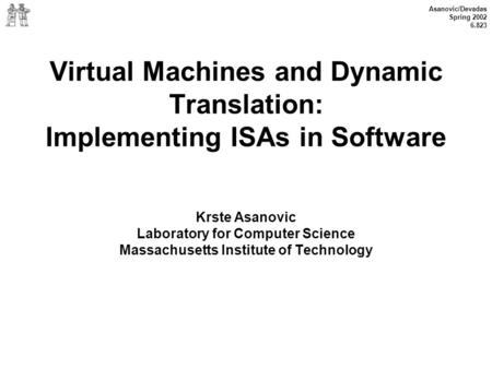 Asanovic/Devadas Spring 2002 6.823 Virtual Machines and Dynamic Translation: Implementing ISAs in Software Krste Asanovic Laboratory for Computer Science.