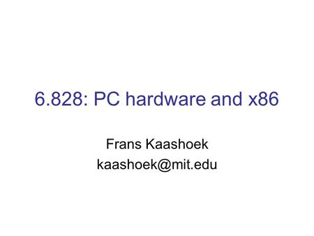 6.828: PC hardware and x86 Frans Kaashoek