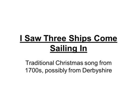 I Saw Three Ships Come Sailing In Traditional Christmas song from 1700s, possibly from Derbyshire.