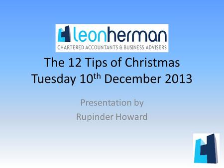 The 12 Tips of Christmas Tuesday 10 th December 2013 Presentation by Rupinder Howard.