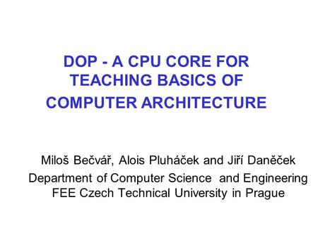 DOP - A CPU CORE FOR TEACHING BASICS OF COMPUTER ARCHITECTURE Miloš Bečvář, Alois Pluháček and Jiří Daněček Department of Computer Science and Engineering.