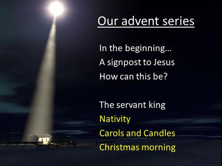 Our advent series In the beginning… A signpost to Jesus How can this be? The servant king Nativity Carols and Candles Christmas morning.