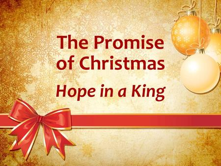 The Promise of Christmas Hope in a King. The Promise of Christmas God may take away our dreams. –He has a right to tell us no. –He does not have to explain.