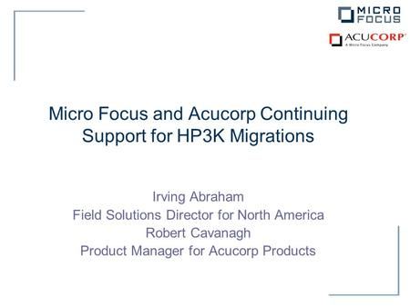 Micro Focus and Acucorp Continuing Support for HP3K Migrations Irving Abraham Field Solutions Director for North America Robert Cavanagh Product Manager.