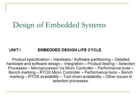 Design of Embedded Systems UNIT I EMBEDDED DESIGN LIFE CYCLE Product specification – Hardware / Software partitioning – Detailed hardware and software.