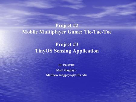 Project #2 Mobile Multiplayer Game: Tic-Tac-Toe Project #3 TinyOS Sensing Application EE194WIR Matt Magpayo
