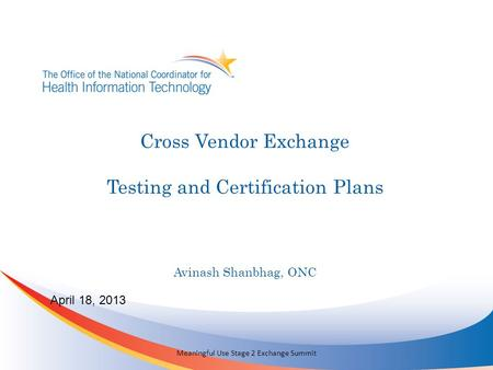 Cross Vendor Exchange Testing and Certification Plans April 18, 2013 Meaningful Use Stage 2 Exchange Summit Avinash Shanbhag, ONC.